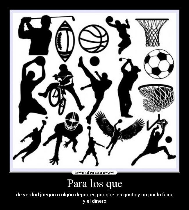 Para los que - de verdad juegan a algún deportes por que les gusta y no por la fama y el dinero