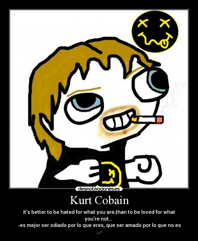 Kurt Cobain - its better to be hated for what you are,than to be loved for what youre not...  -es mejor ser odiado por lo que eres, que ser amado por lo que no es ...-