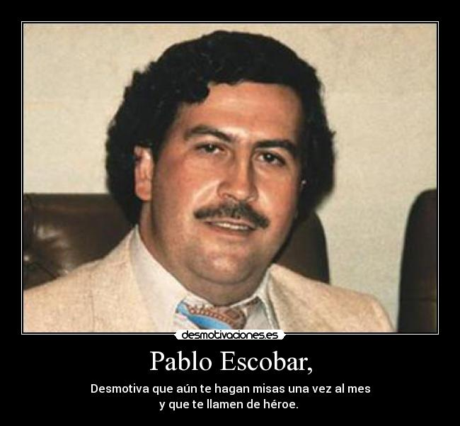 Pablo Escobar, - Desmotiva que an te hagan misas una vez al mes