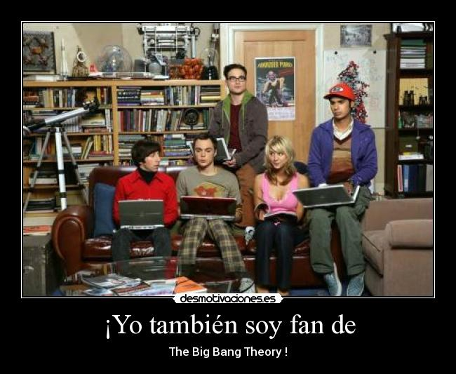 ¡Yo también soy fan de - The Big Bang Theory !