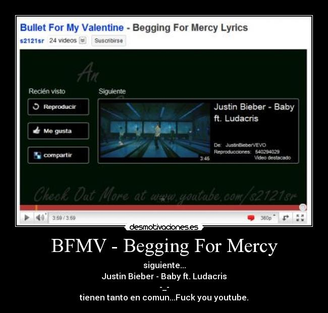BFMV - Begging For Mercy - siguiente... Justin Bieber - Baby ft. Ludacris -_- tienen tanto en comun...Fuck you youtube.