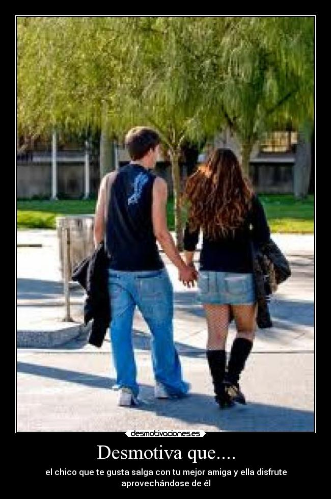 Desmotiva que.... - el chico que te gusta salga con tu mejor amiga y ella disfrute aprovechándose de él