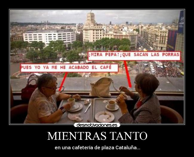 carteles mientras tanto plaza catalua barcelona cafe senoras porras acv mayo policia sacar pepa desmotivaciones