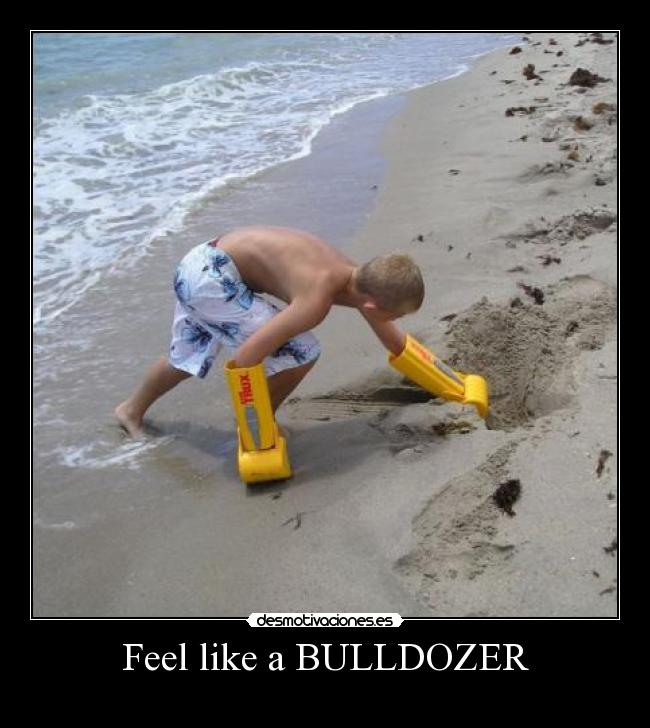 Feel like a BULLDOZER -