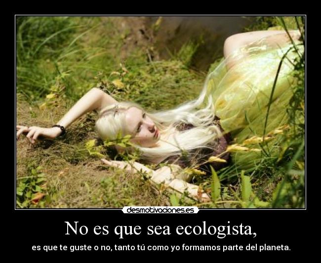 No es que sea ecologista, -