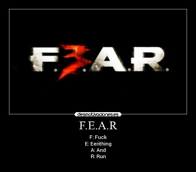 F.E.A.R - F: Fuck E: Eerithing A: And R: Run