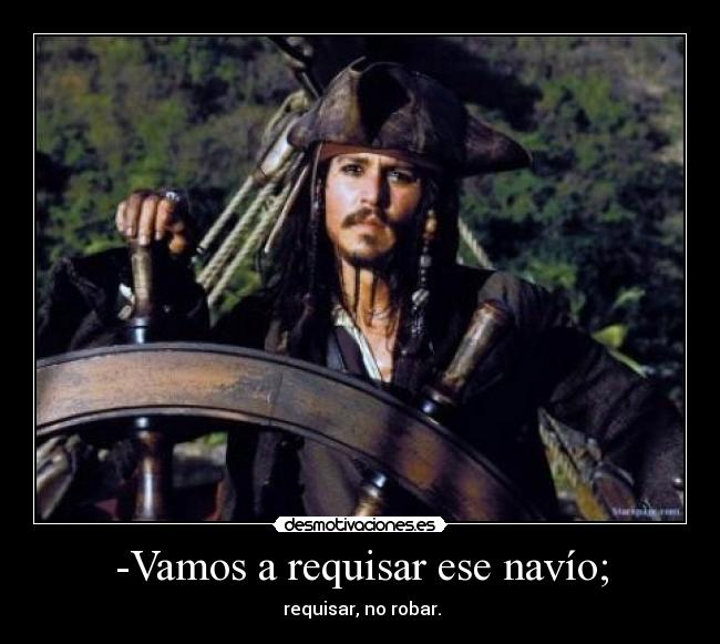 -Vamos a requisar ese navío; -  requisar, no robar.