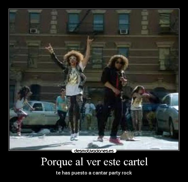 Porque al ver este cartel - te has puesto a cantar party rock