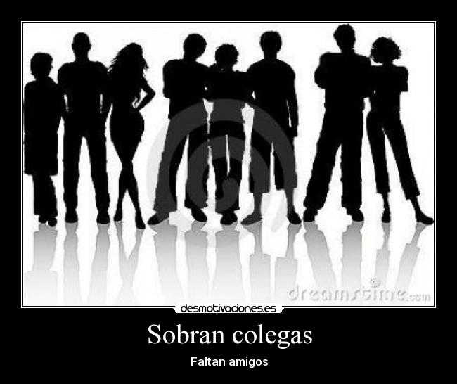 Sobran colegas - Faltan amigos