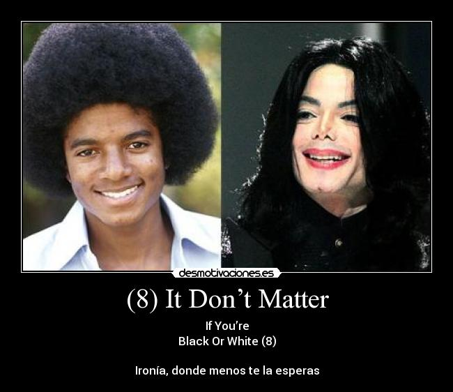 (8) It Don't Matter - If You're Black Or White (8)  Ironía, donde menos te la esperas