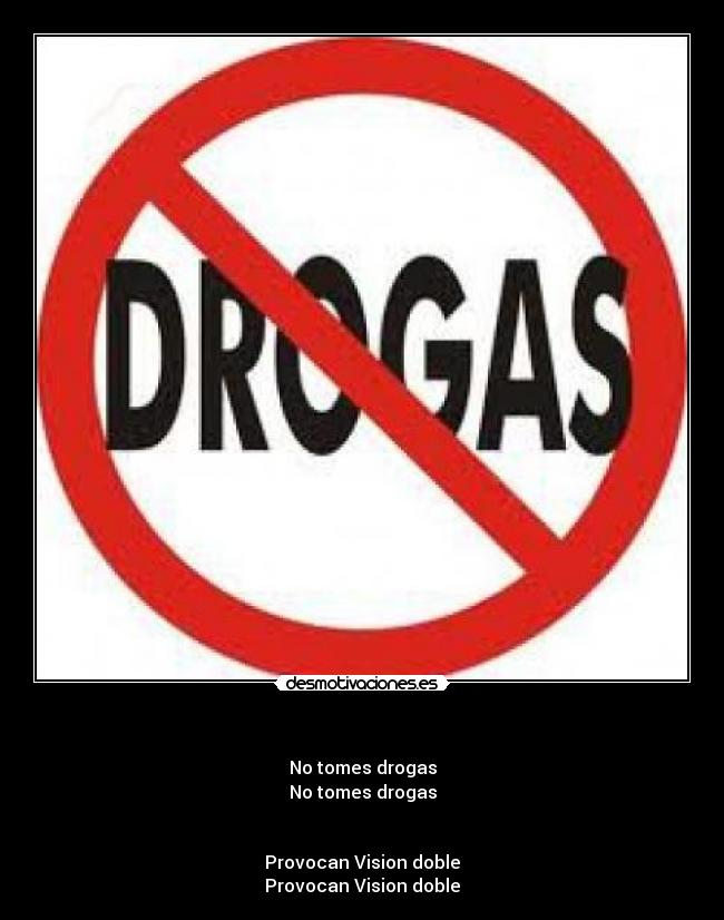 - No tomes drogas No tomes drogas   Provocan Vision doble Provocan Vision doble