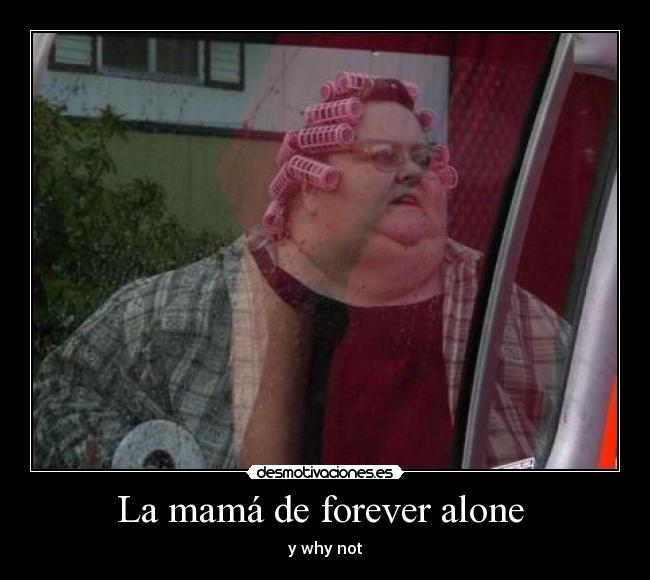 La mamá de forever alone  - y why not