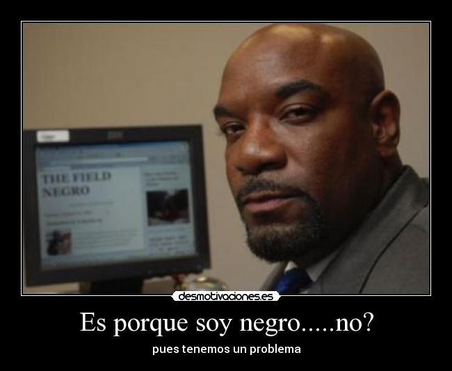 1033579859Negro es porque soy negro no? desmotivaciones