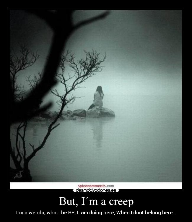 But, I´m a creep - I´m a weirdo, what the HELL am doing here, When I dont belong here...