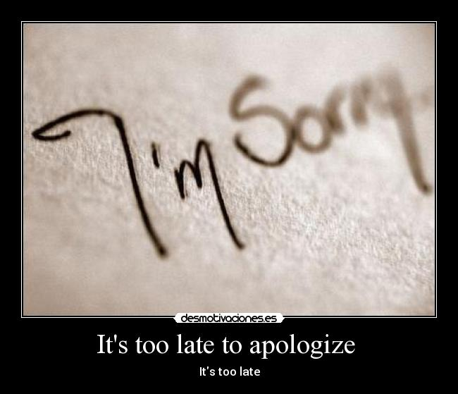 Its too late to apologize  - Its too late