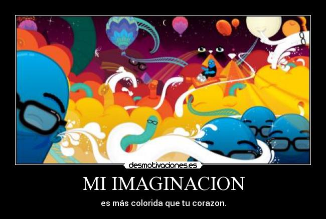 MI IMAGINACION - es más colorida que tu corazon.