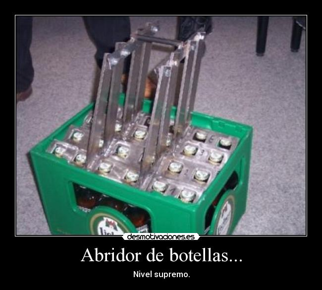 Abridor de botellas... - Nivel supremo.