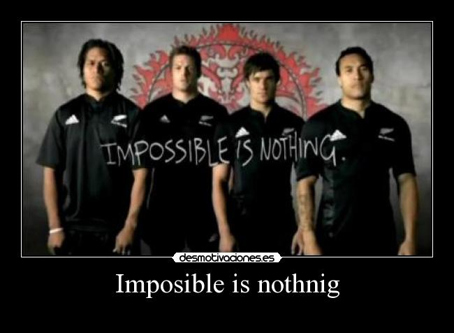 Imposible is nothnig -