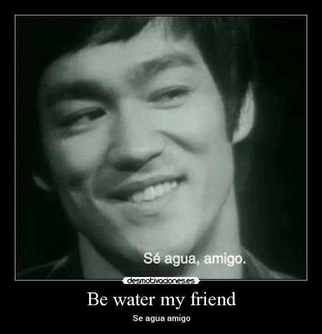 Be water my friend - Se agua amigo