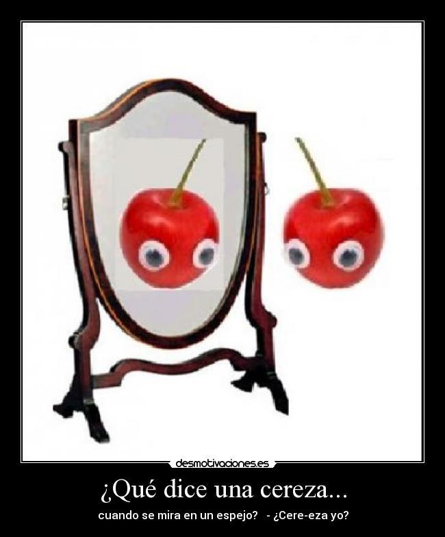 Qu dice una cereza desmotivaciones for Espejo que no invierte la imagen