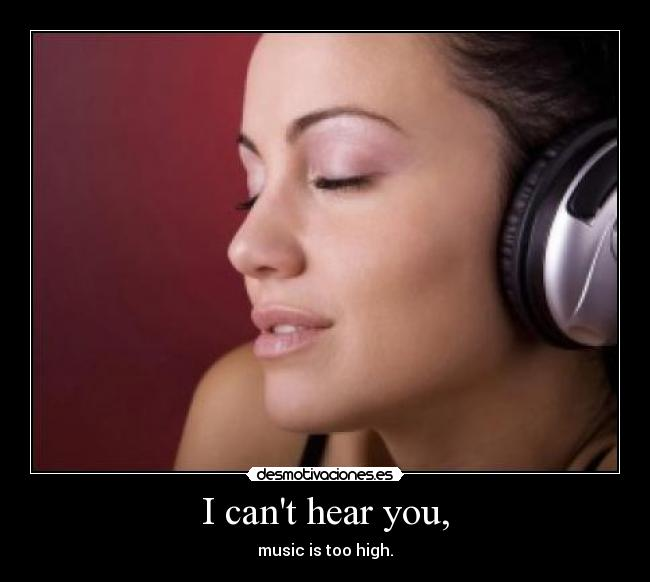 I cant hear you, - music is too high.