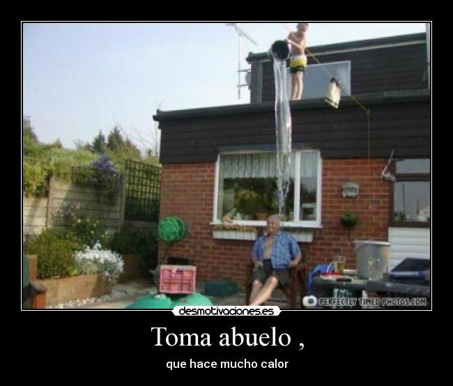 Toma abuelo , - que hace mucho calor
