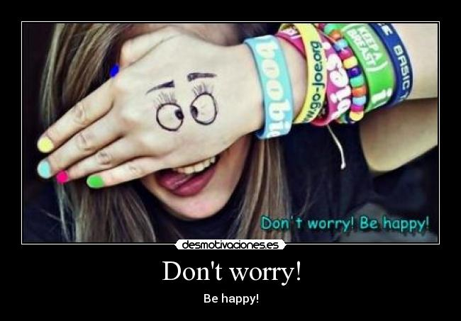 Dont worry! - Be happy!