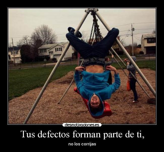 Tus defectos forman parte de ti, -