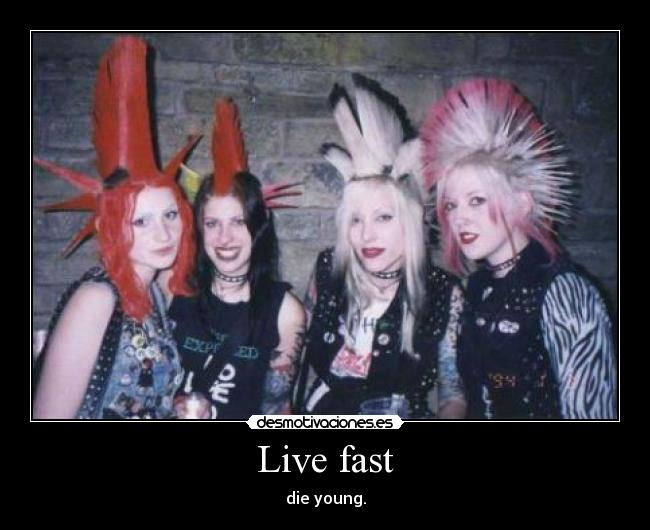 Live fast - die young.