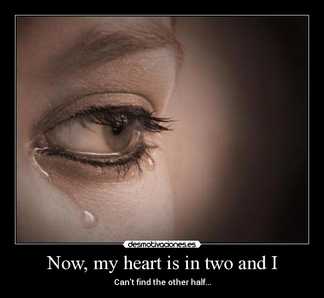 Now, my heart is in two and I - Cant find the other half...