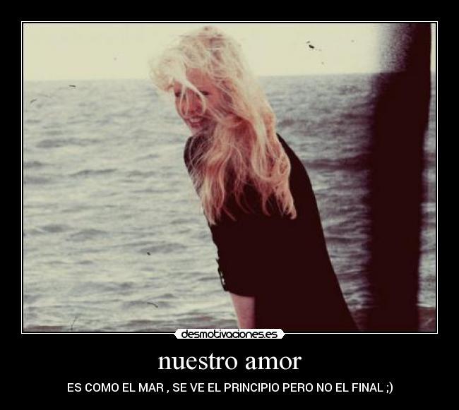 Que Nuestro Amor Sea Como el Mar Que se Vea el Principio Pero no el Final Nuestro Amor es Como el Mar