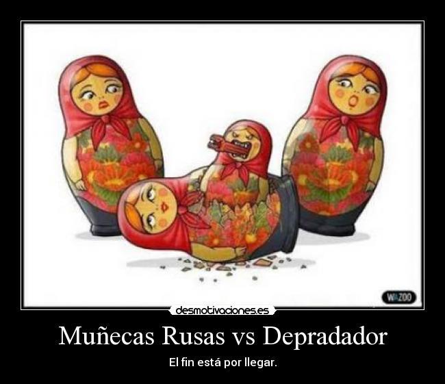 Muñecas Rusas vs Depradador - El fin está por llegar.