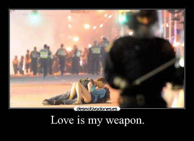 Love is my weapon. -