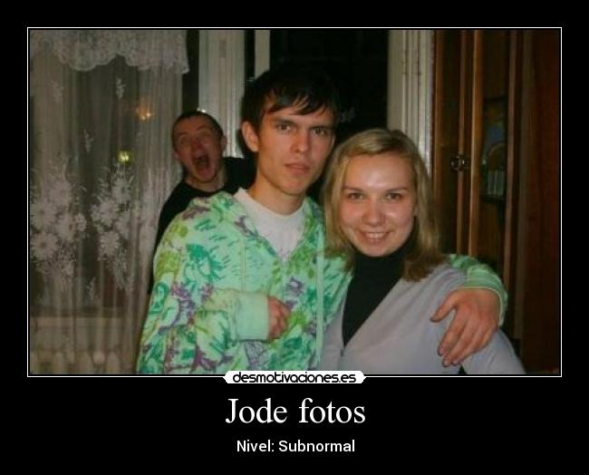 Jode fotos - Nivel: Subnormal