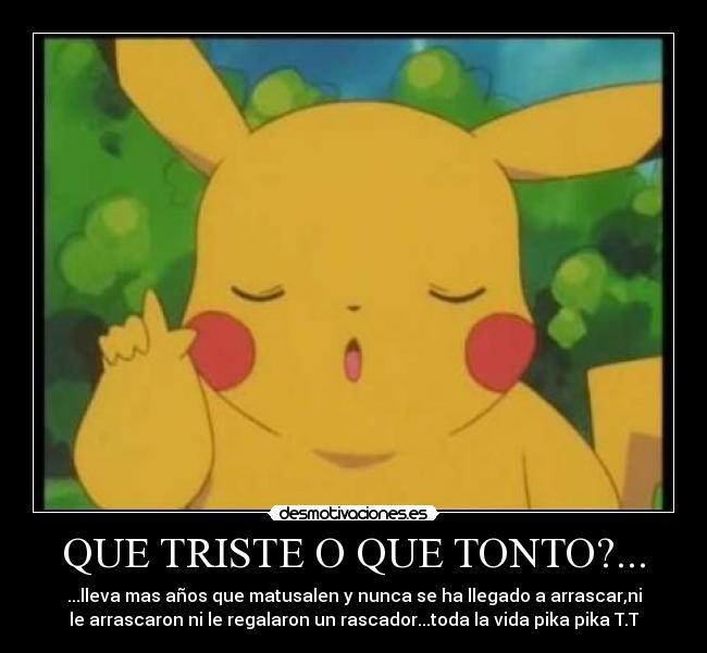carteles tonto pikachu pokemon triste tonto nunca arrasca siempre pica ...: desmotivaciones.es/2213985/Que-triste-o-que-tonto