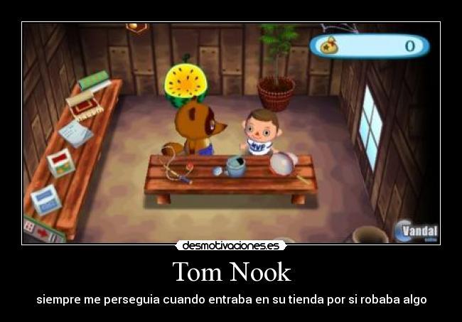 Tom Nook - siempre me perseguia cuando entraba en su tienda por si robaba algo