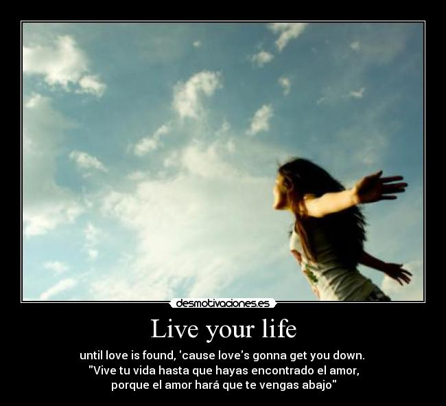 Live your life - until love is found, cause loves gonna get you down. ♫ Vive tu vida hasta que hayas encontrado el amor, porque el amor hará que te vengas abajo