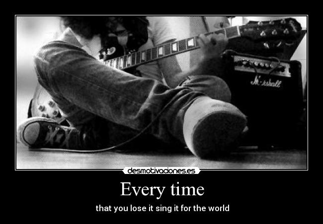 Every time -  that you lose it sing it for the world