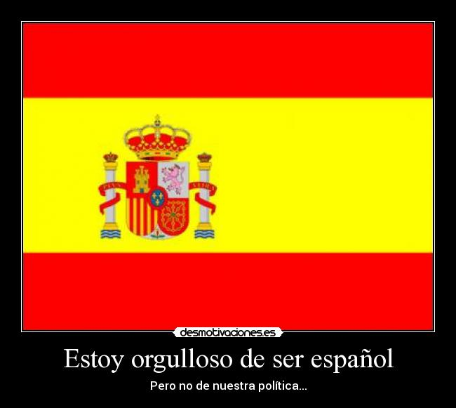 Estoy Orgulloso De Ser Español Desmotivaciones