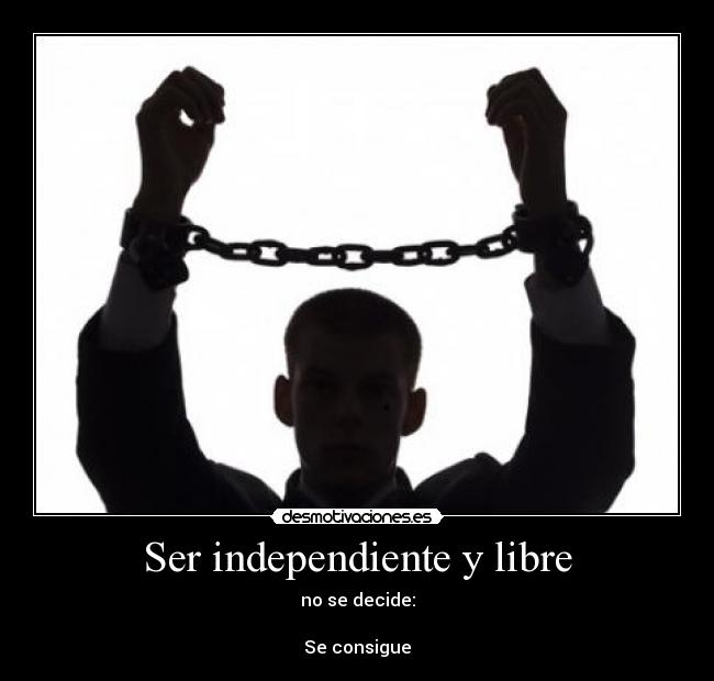 Ser independiente y libre - no se decide:  Se consigue