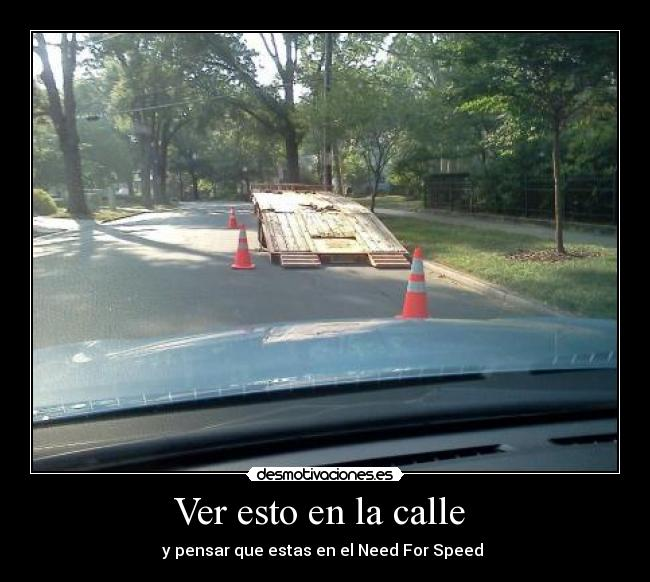 Ver esto en la calle  - y pensar que estas en el Need For Speed