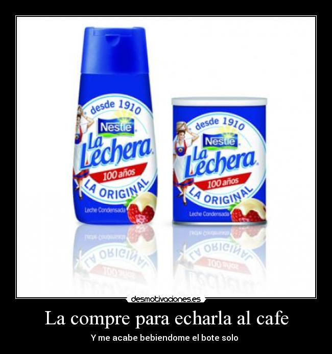 La compre para echarla al cafe - Y me acabe bebiendome el bote solo 