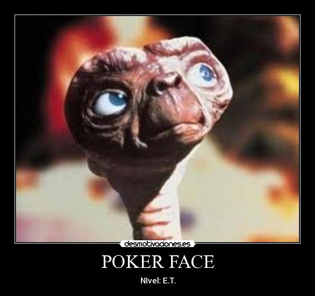 POKER FACE - NIvel: E.T.
