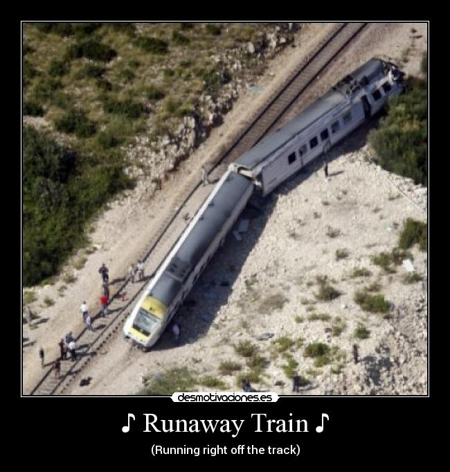 ♪ Runaway Train ♪ - (Running right off the track)
