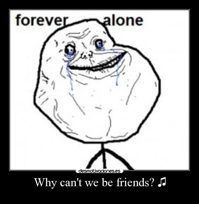 Why cant we be friends? ♫ -