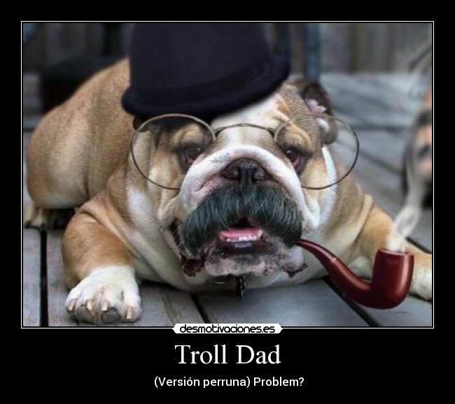 Troll Dad -  (Versión perruna) Problem?