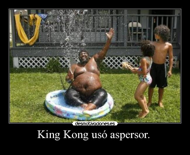 King Kong usó aspersor.  -