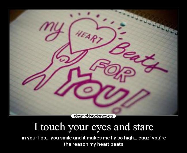I touch your eyes and stare - in your lips... you smile and it makes me fly so high... cauz youre the reason my heart beats