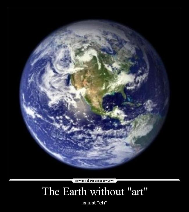 The Earth without art - is just eh