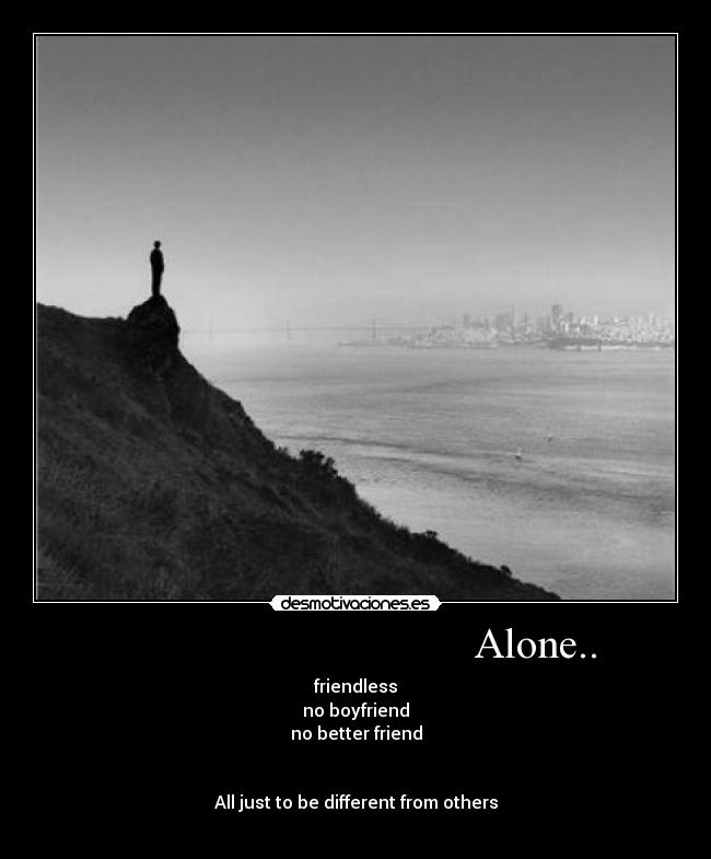 Alone.. - friendless no boyfriend no better friend   All just to be different from others
